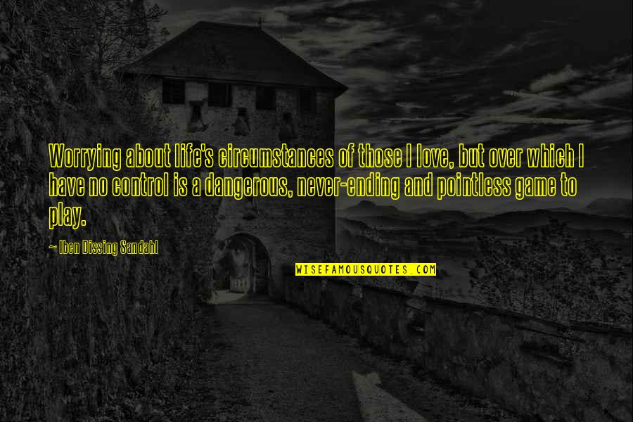 Life Love And Family Quotes By Iben Dissing Sandahl: Worrying about life's circumstances of those I love,