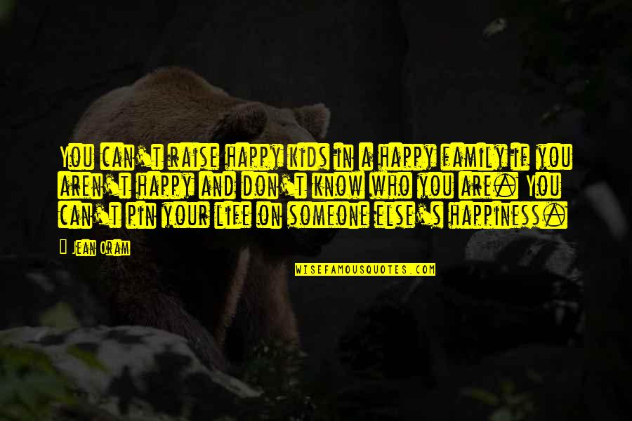 Life Love And Family Quotes By Jean Oram: You can't raise happy kids in a happy
