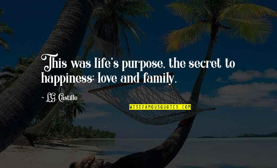 Life Love And Family Quotes By L.G. Castillo: This was life's purpose, the secret to happiness: