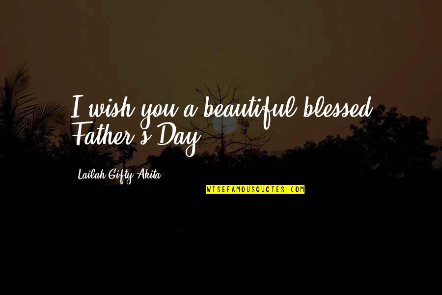 Life Love And Family Quotes By Lailah Gifty Akita: I wish you a beautiful blessed Father's Day.