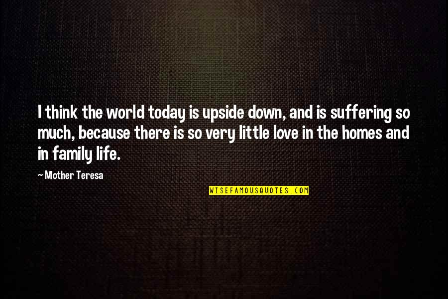 Life Love And Family Quotes By Mother Teresa: I think the world today is upside down,