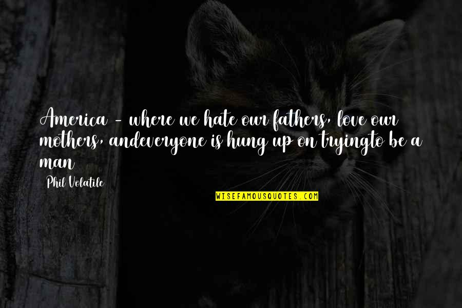 Life Love And Family Quotes By Phil Volatile: America - where we hate our fathers, love