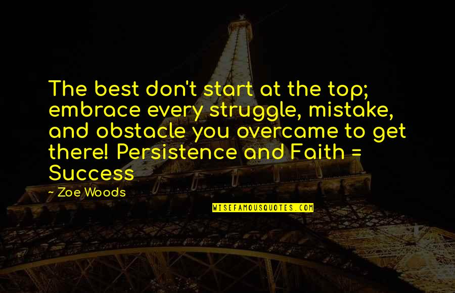 Life Love And Family Quotes By Zoe Woods: The best don't start at the top; embrace