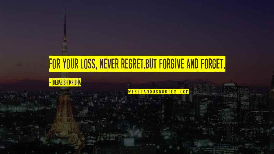 Life Love And Regret Quotes By Debasish Mridha: For your loss, never regret.But forgive and forget.