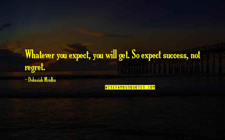 Life Love And Regret Quotes By Debasish Mridha: Whatever you expect, you will get. So expect