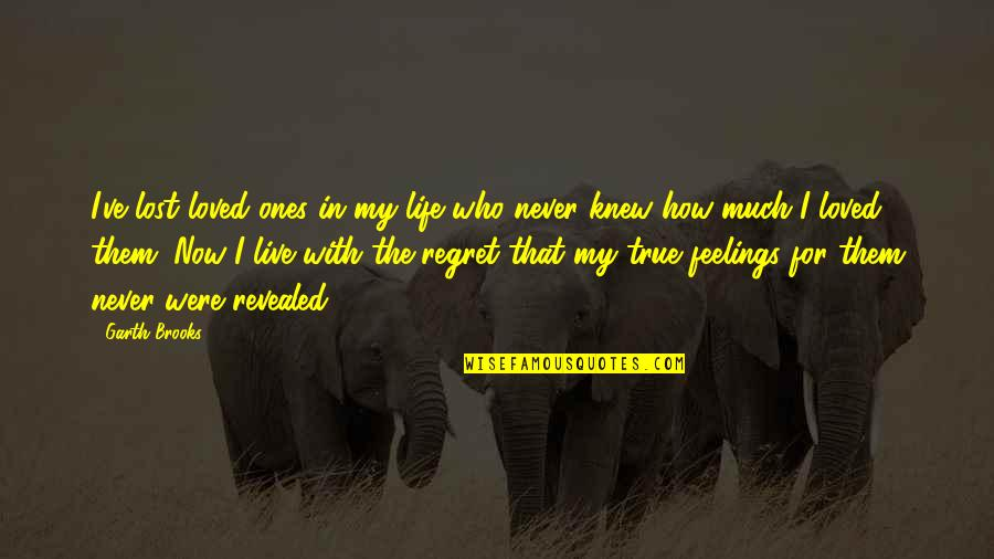 Life Love And Regret Quotes By Garth Brooks: I've lost loved ones in my life who