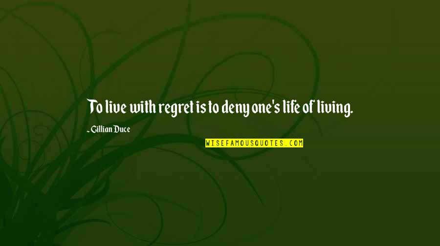 Life Love And Regret Quotes By Gillian Duce: To live with regret is to deny one's