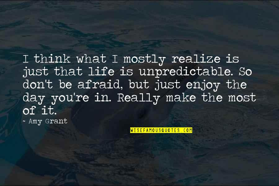 Life Make You Think Quotes By Amy Grant: I think what I mostly realize is just