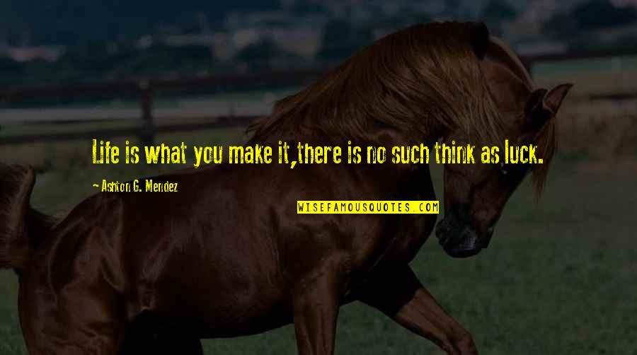 Life Make You Think Quotes By Ashton G. Mendez: Life is what you make it,there is no