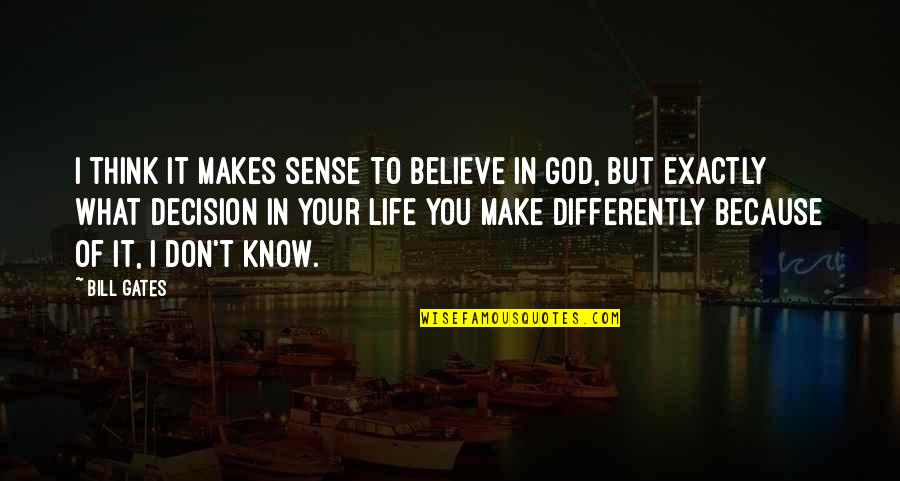 Life Make You Think Quotes By Bill Gates: I think it makes sense to believe in