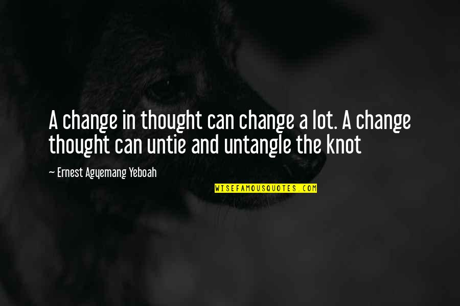 Life Make You Think Quotes By Ernest Agyemang Yeboah: A change in thought can change a lot.