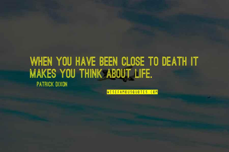 Life Make You Think Quotes By Patrick Dixon: When you have been close to death it