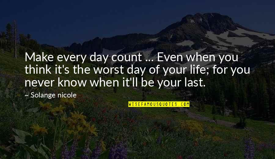 Life Make You Think Quotes By Solange Nicole: Make every day count ... Even when you