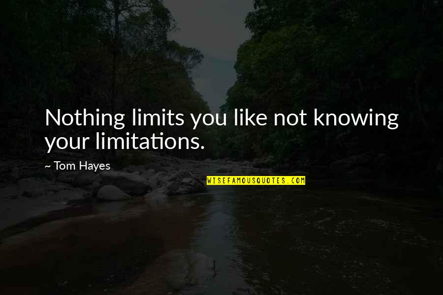 Life Make You Think Quotes By Tom Hayes: Nothing limits you like not knowing your limitations.