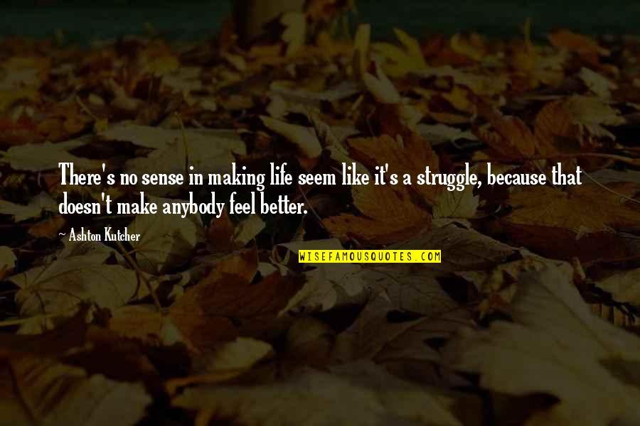 Life Making No Sense Quotes By Ashton Kutcher: There's no sense in making life seem like