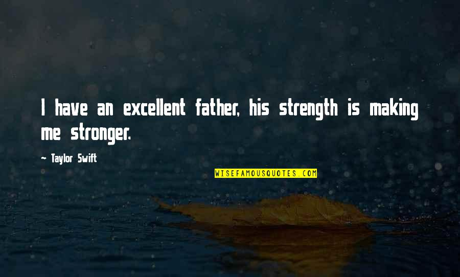 Life Making You Stronger Quotes By Taylor Swift: I have an excellent father, his strength is