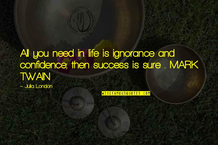 Life Mark Twain Quotes By Julia London: All you need in life is ignorance and