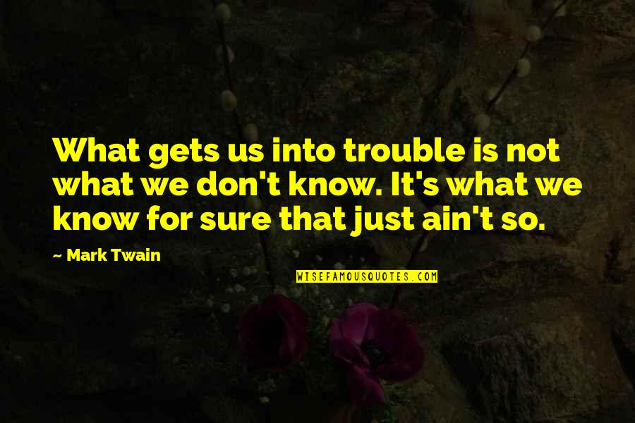 Life Mark Twain Quotes By Mark Twain: What gets us into trouble is not what