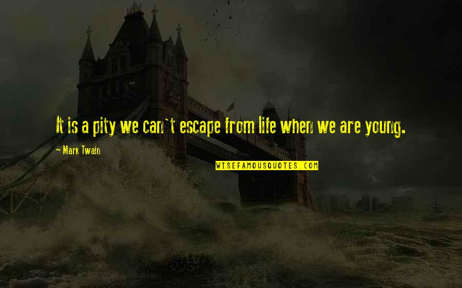 Life Mark Twain Quotes By Mark Twain: It is a pity we can't escape from