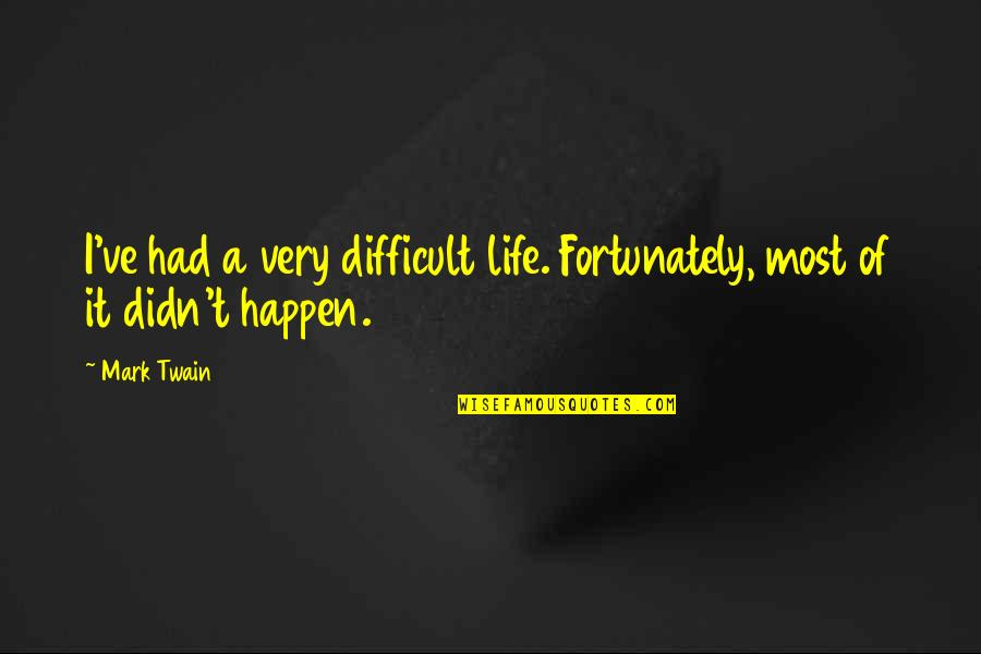 Life Mark Twain Quotes By Mark Twain: I've had a very difficult life. Fortunately, most