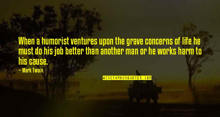 Life Mark Twain Quotes By Mark Twain: When a humorist ventures upon the grave concerns