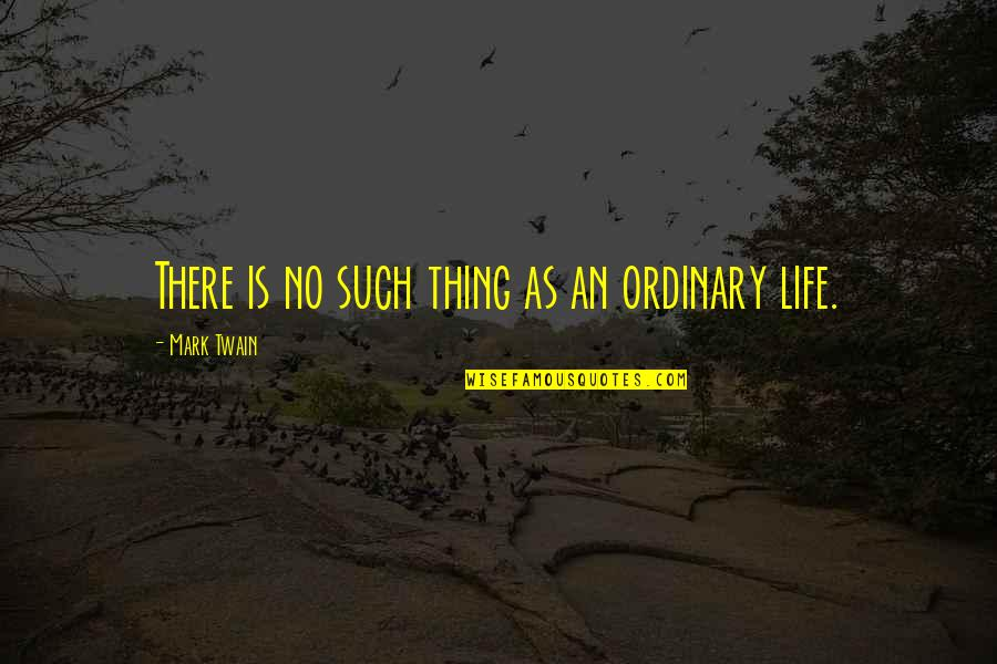 Life Mark Twain Quotes By Mark Twain: There is no such thing as an ordinary