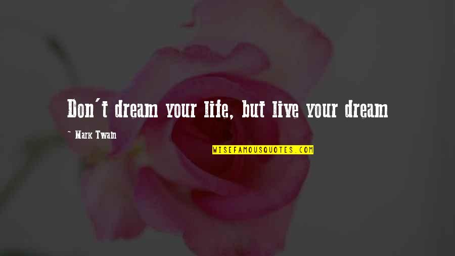 Life Mark Twain Quotes By Mark Twain: Don't dream your life, but live your dream