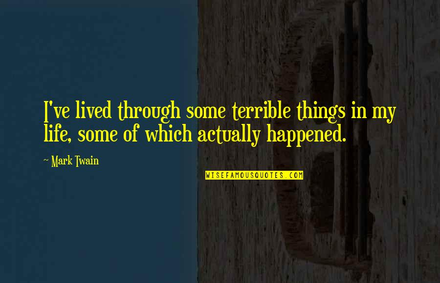 Life Mark Twain Quotes By Mark Twain: I've lived through some terrible things in my