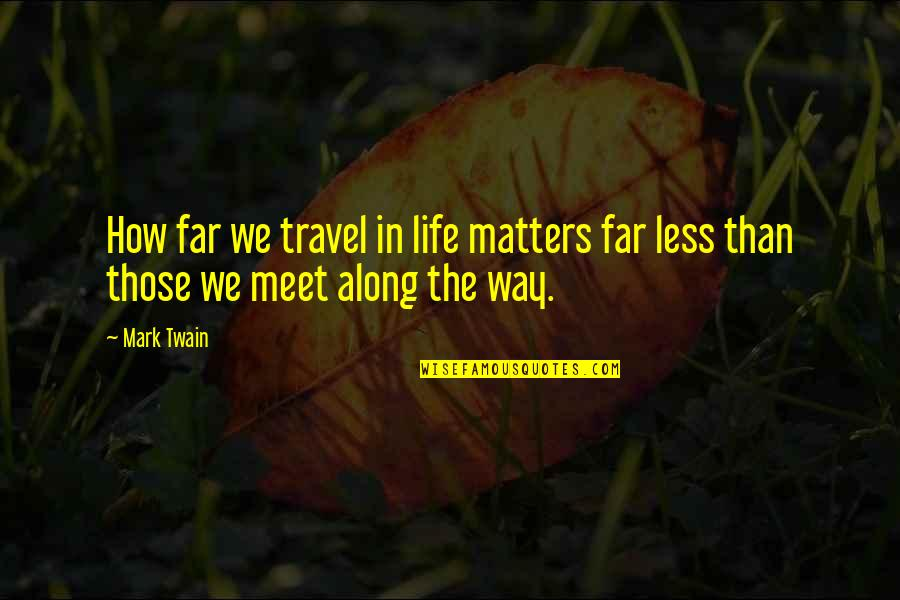 Life Mark Twain Quotes By Mark Twain: How far we travel in life matters far