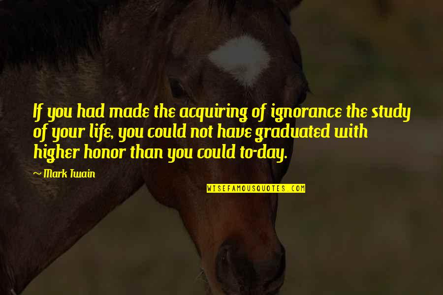 Life Mark Twain Quotes By Mark Twain: If you had made the acquiring of ignorance