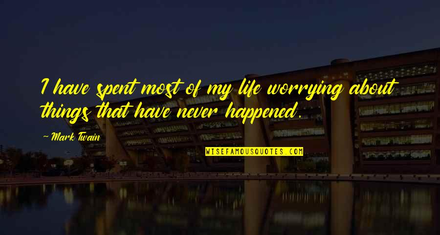 Life Mark Twain Quotes By Mark Twain: I have spent most of my life worrying