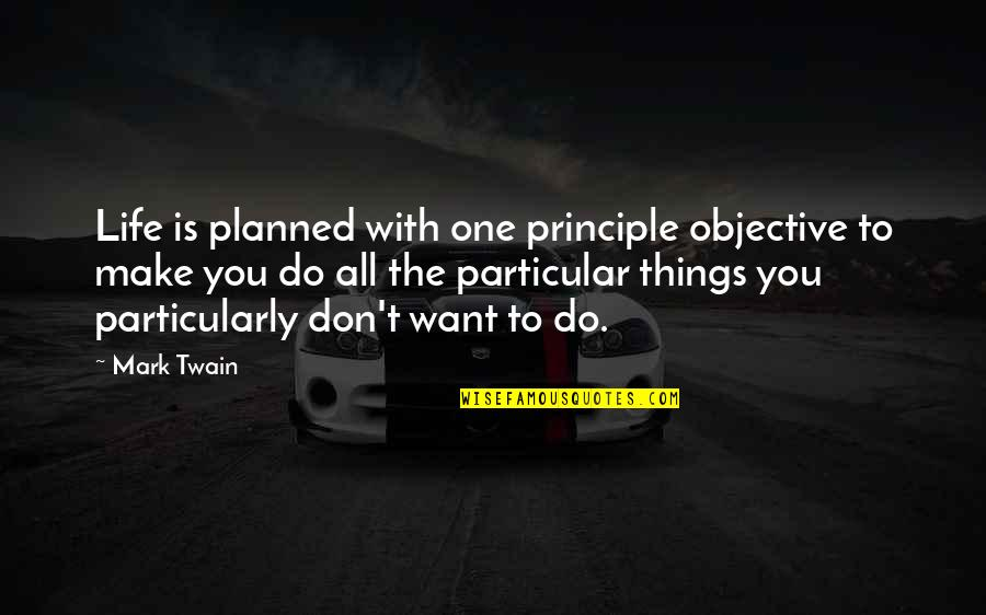 Life Mark Twain Quotes By Mark Twain: Life is planned with one principle objective to