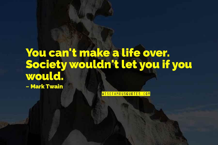 Life Mark Twain Quotes By Mark Twain: You can't make a life over. Society wouldn't