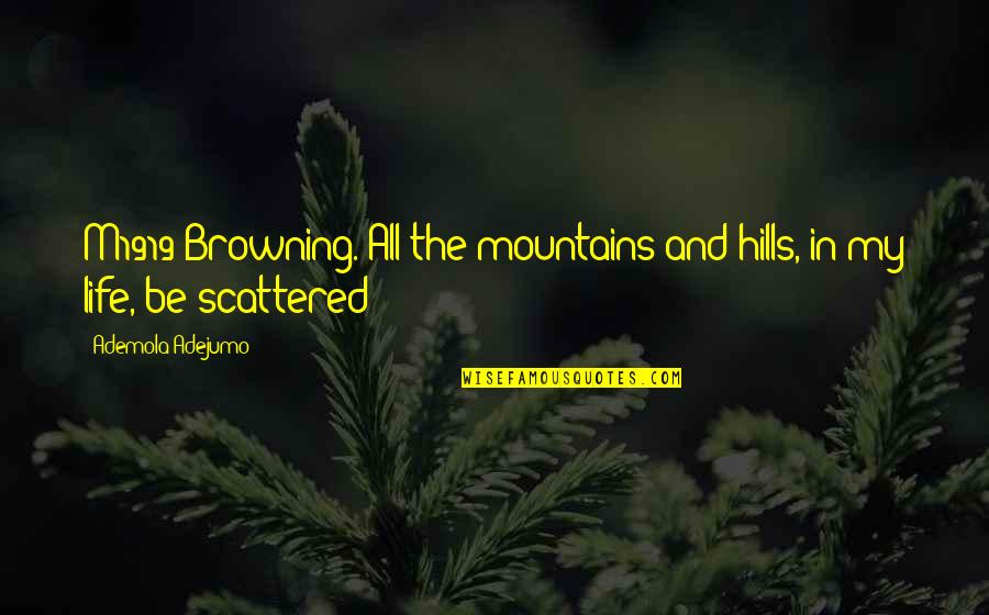 Life Mountains Quotes By Ademola Adejumo: M1919 Browning. All the mountains and hills, in