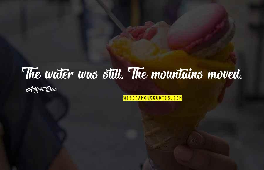 Life Mountains Quotes By Avijeet Das: The water was still. The mountains moved.