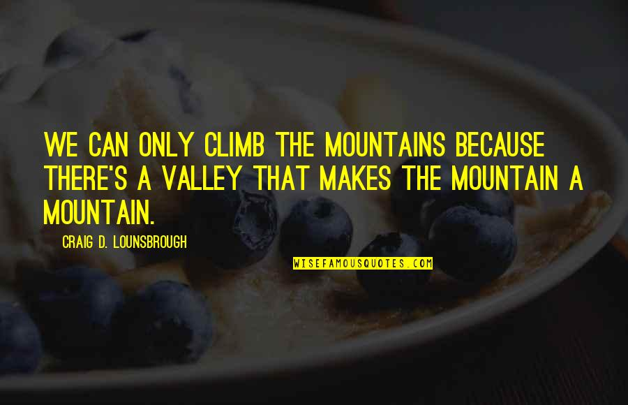 Life Mountains Quotes By Craig D. Lounsbrough: We can only climb the mountains because there's