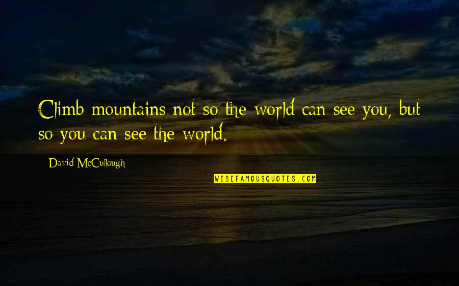 Life Mountains Quotes By David McCullough: Climb mountains not so the world can see