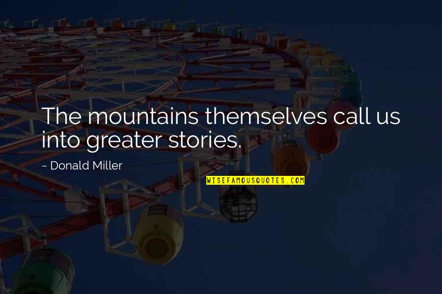 Life Mountains Quotes By Donald Miller: The mountains themselves call us into greater stories.