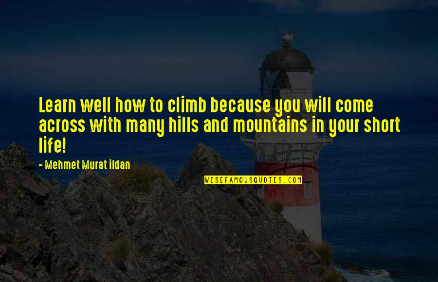 Life Mountains Quotes By Mehmet Murat Ildan: Learn well how to climb because you will
