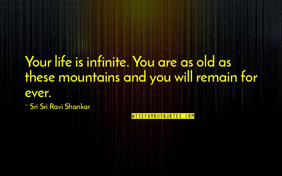 Life Mountains Quotes By Sri Sri Ravi Shankar: Your life is infinite. You are as old