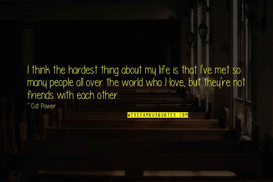 Life N Friends Quotes By Cat Power: I think the hardest thing about my life
