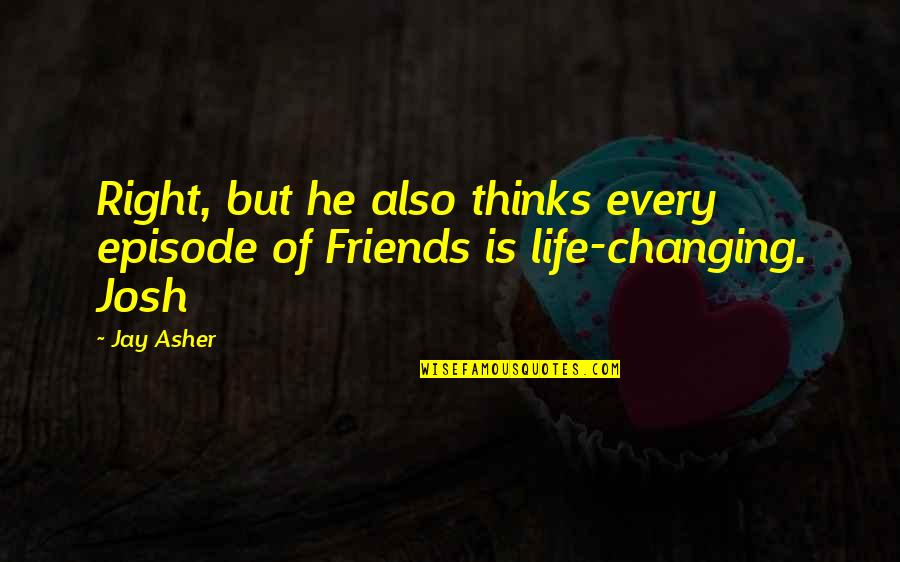 Life N Friends Quotes By Jay Asher: Right, but he also thinks every episode of