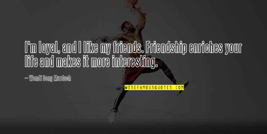 Life N Friends Quotes By Wendi Deng Murdoch: I'm loyal, and I like my friends. Friendship