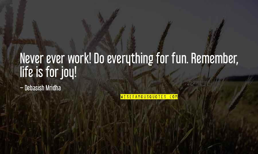 Life N Fun Quotes By Debasish Mridha: Never ever work! Do everything for fun. Remember,