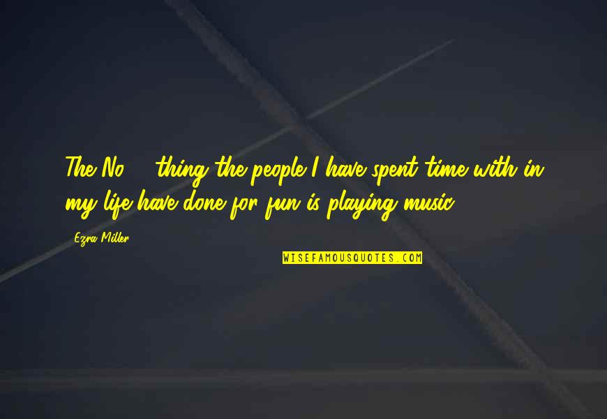 Life N Fun Quotes By Ezra Miller: The No. 1 thing the people I have