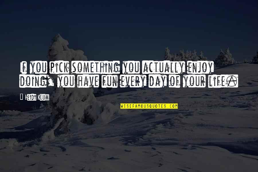 Life N Fun Quotes By Heidi Klum: If you pick something you actually enjoy doing,