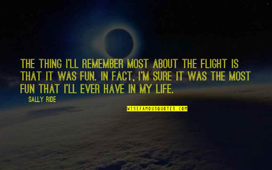 Life N Fun Quotes By Sally Ride: The thing I'll remember most about the flight