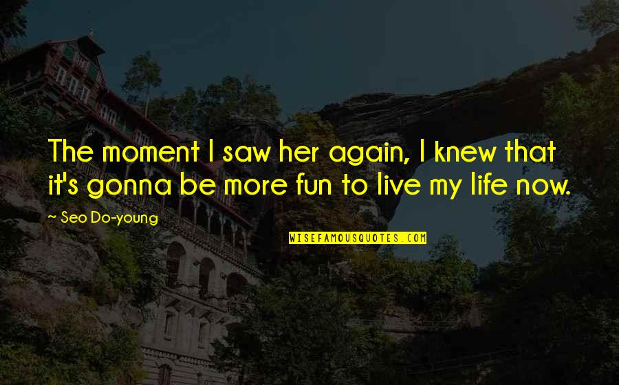 Life N Fun Quotes By Seo Do-young: The moment I saw her again, I knew