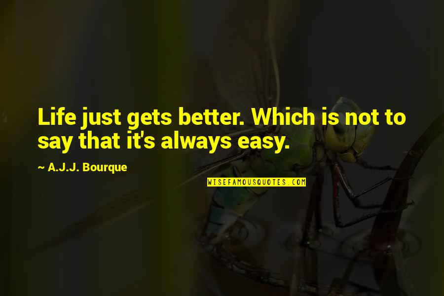 Life Not Easy Quotes By A.J.J. Bourque: Life just gets better. Which is not to