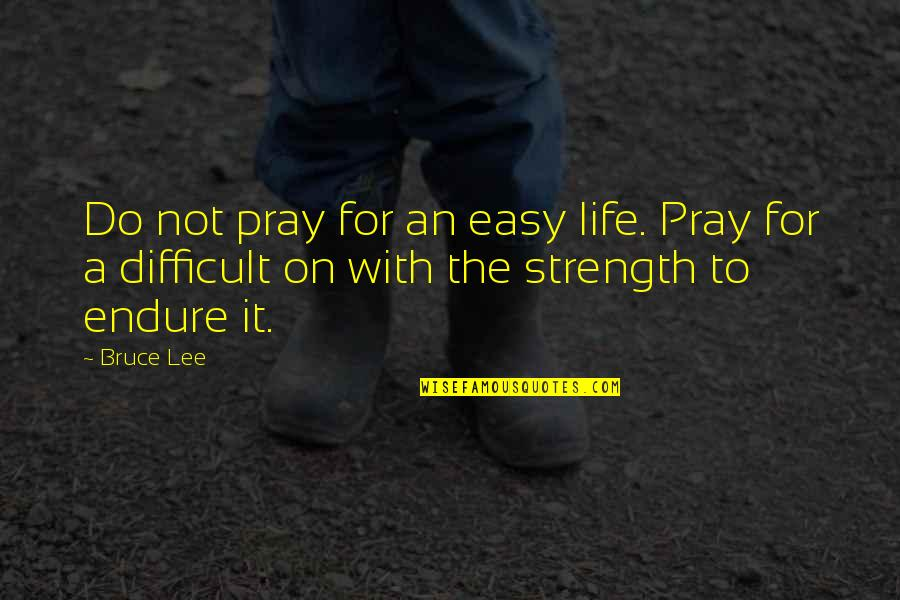 Life Not Easy Quotes By Bruce Lee: Do not pray for an easy life. Pray